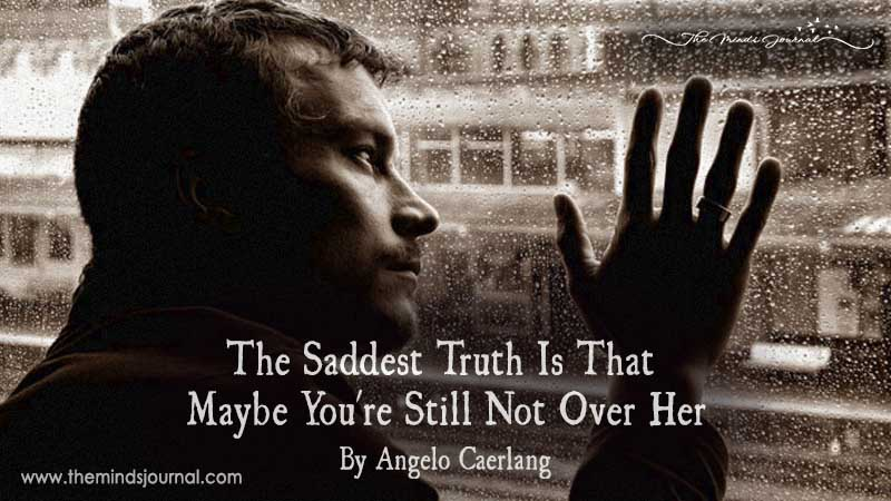 The Saddest Truth Is That Maybe You're Still Not Over Her