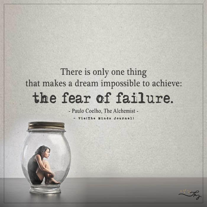 There is only one thing that makes a dream impossible to achieve: the fear of failure. – Paulo Coelho