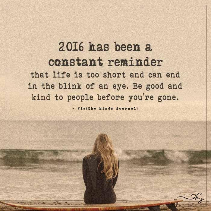 2016 has been a constant reminder that life is too short and can end in the blink of an eye.