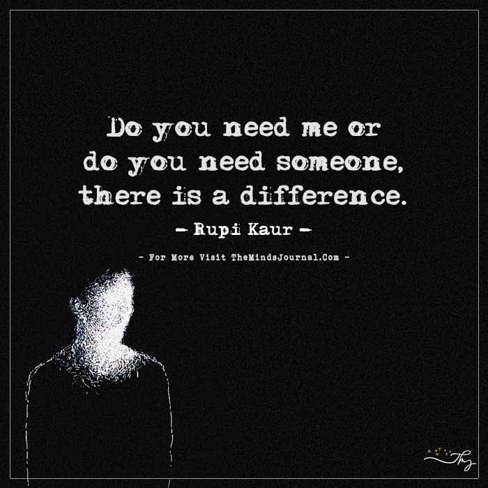 Do you need me or do you need someone, there is a difference.