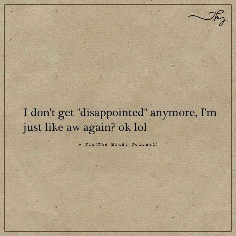 """I don't get """"disappointed"""" anymore"""