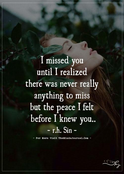 I miss you until I realized there was never really anything to miss but the peace I felt before I knew you..