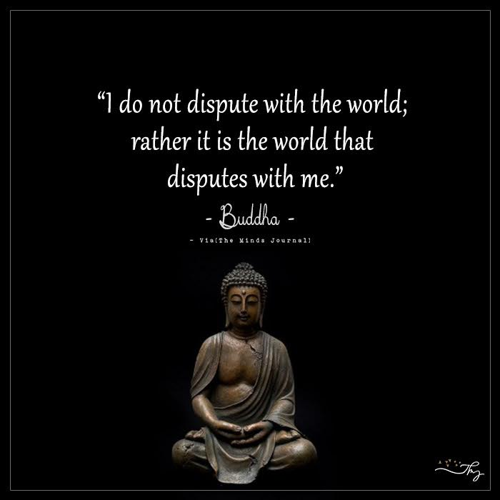 """I do not dispute with the world; rather it is the world that disputes with me."" – Buddha"