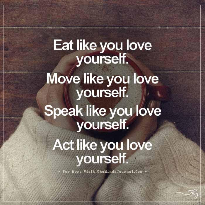 Eat like you love yourself. Move like you love yourself. Speak like you love yourself. Act like you love yourself.
