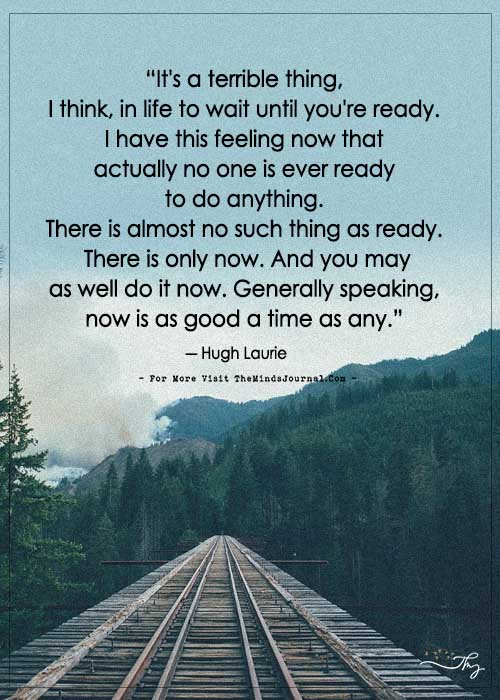 It's a terrible thing, I think, in life to wait until you're ready.