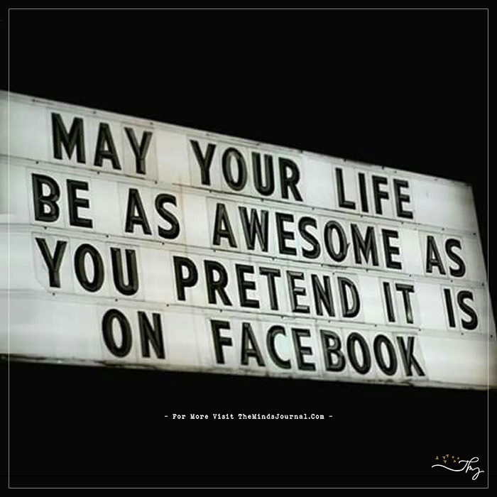 may your life as awesome as you pretend it is on facebook the