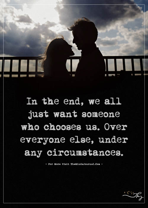 In the end, we all just want someone who chooses us.