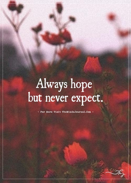 Always hope but never expect.