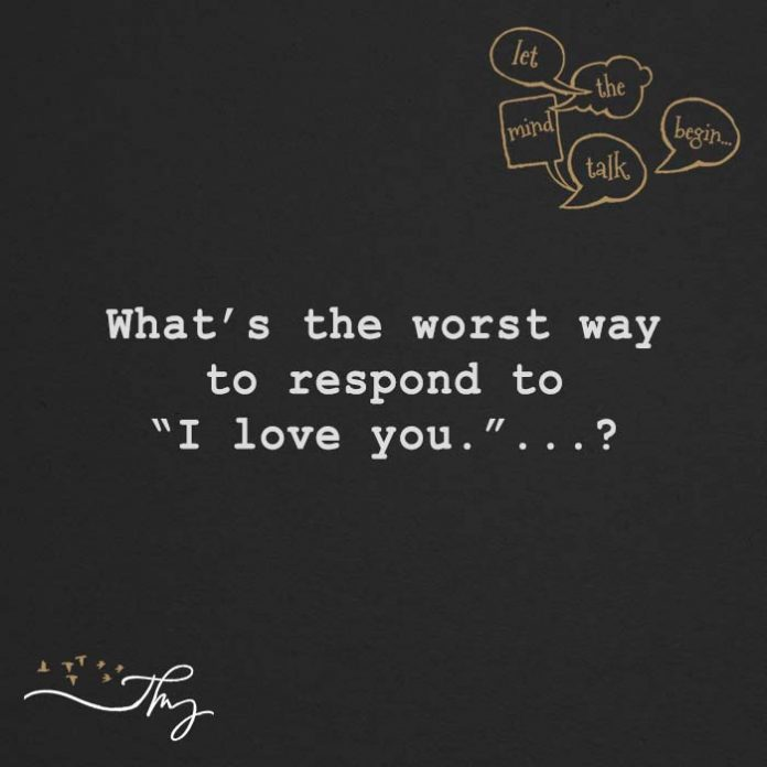 What's the worst way to respond to I love You?