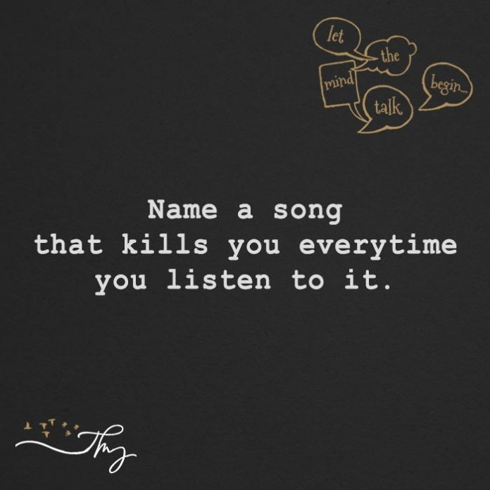 Name a song that kills you everytime you listen to it.