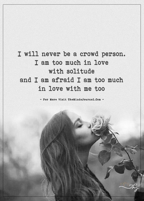 I Will Never Be A Crowd Person.