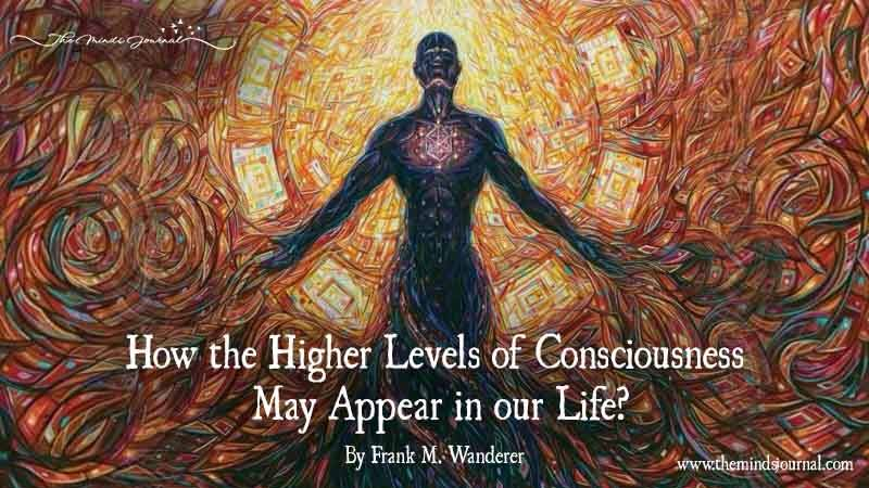 How The Higher Levels Of Consciousness May Appear In Our Life?