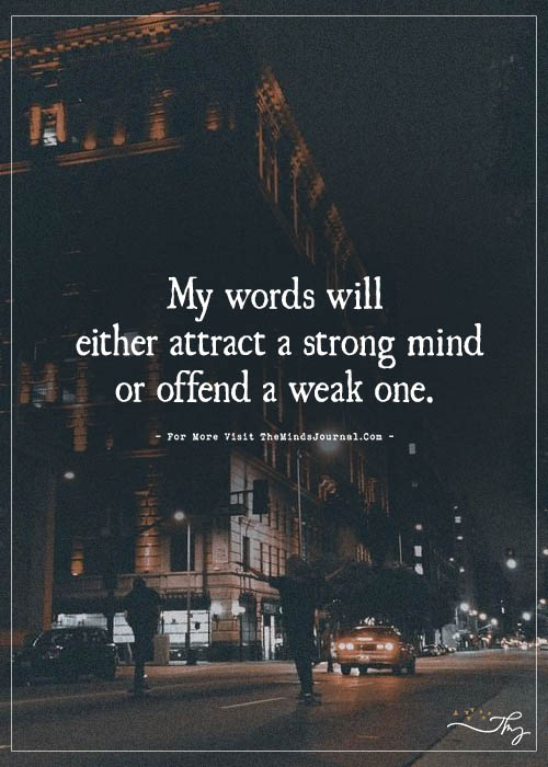 My words will either attract a strong mind or offend a weak one.