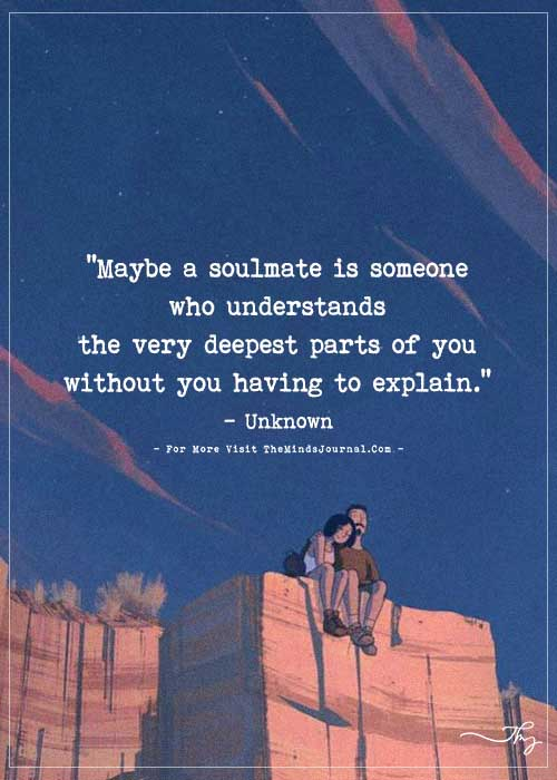 Maybe a soulmate is someone who understands the very deepest parts of you…