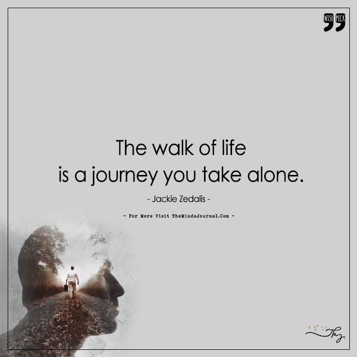 The Walk Of Life Is A Journey You Take Alone