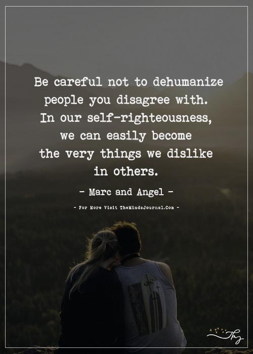 Be careful not to dehumanize people you disagree with.