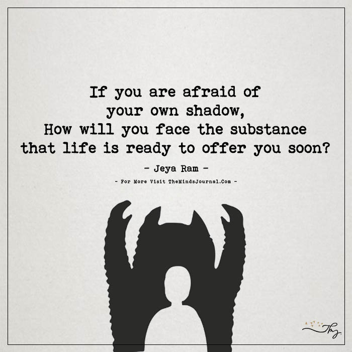 If you are afraid of your own shadow