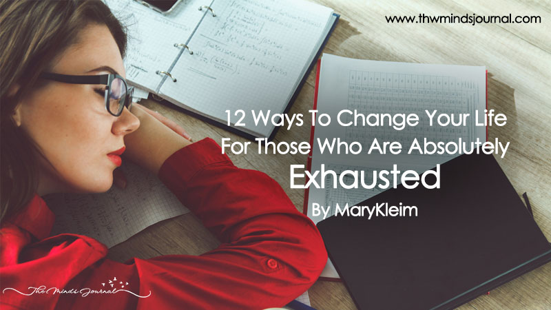 12 Ways To Change Your Life For Those Who Are Absolutely Exhausted