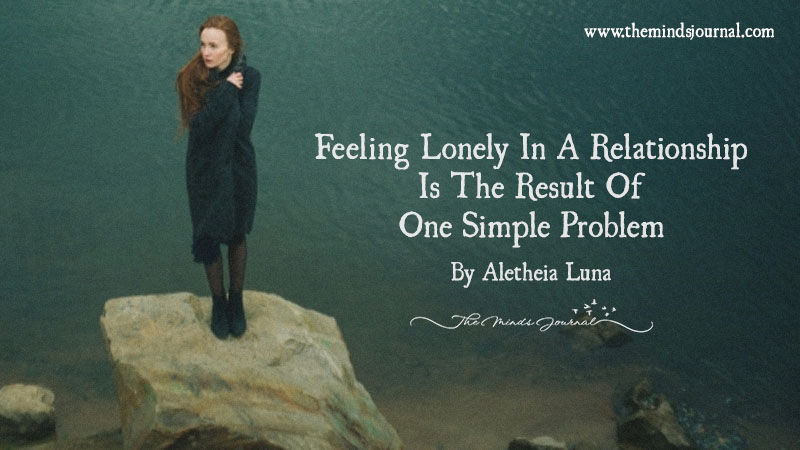 Feeling Lonely In A Relationship Is The Result Of One Simple Problem…
