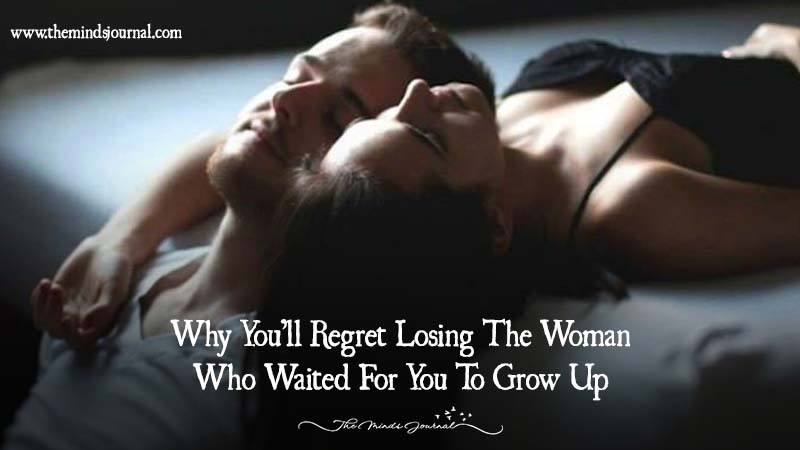 Why You'll Regret Losing The Woman Who Waited For You To Grow Up