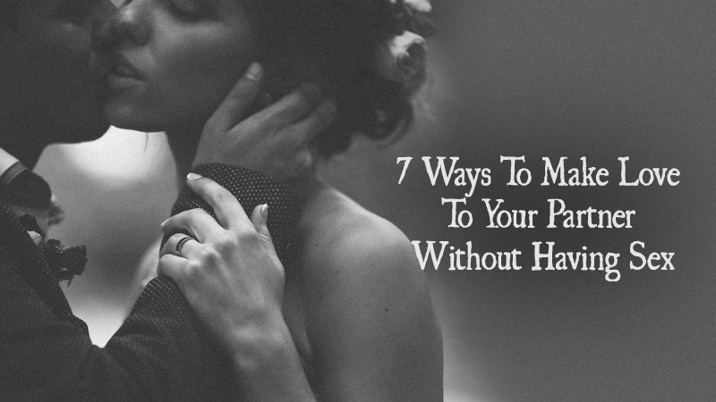 7 Ways To Make Love To Your Partner Without Having Sex