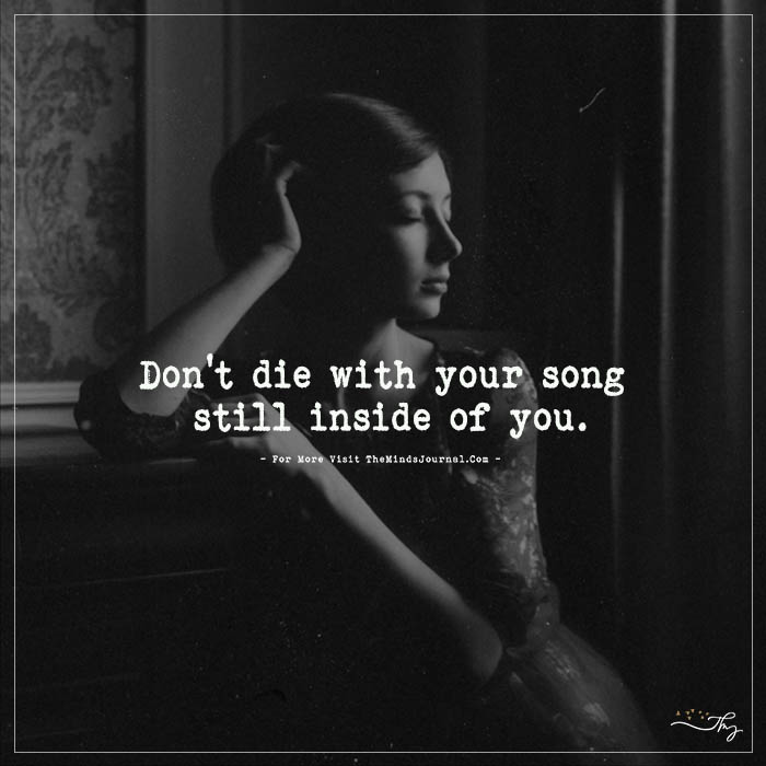 Don't die with your song still inside of you.