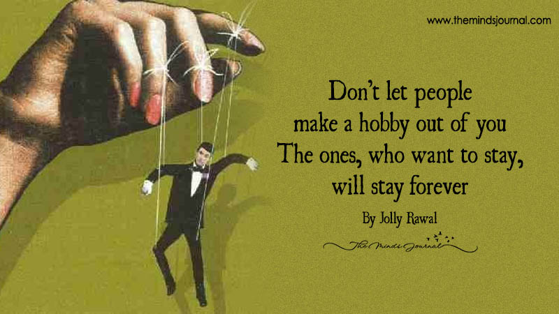 Don't let people make a hobby out of you- The ones, who want to stay, will stay forever
