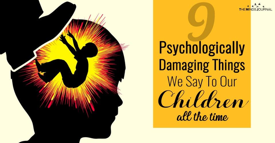 9 Psychologically Damaging Things We Say To Our Children All The Time