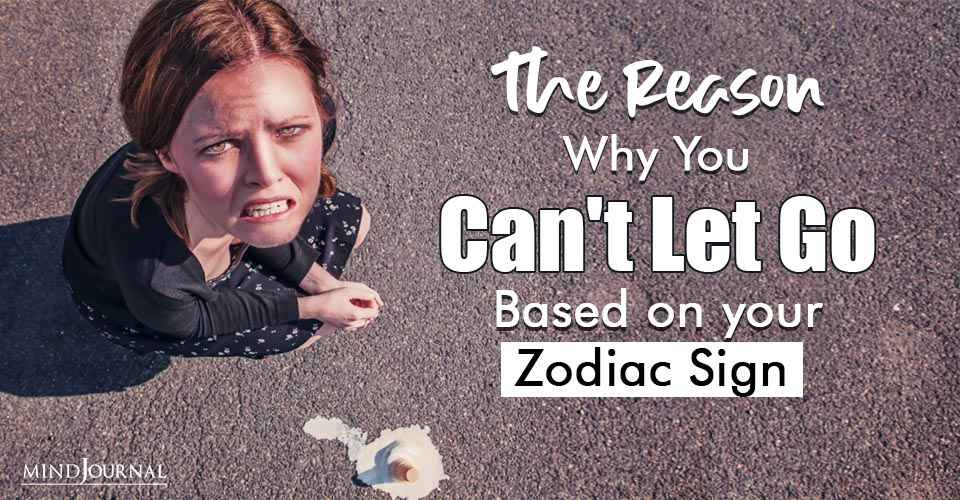 Why Cant Let Go Zodiac Sign