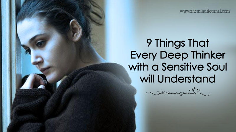 9 Things That Every Deep Thinker With A Sensitive Soul Will Understand