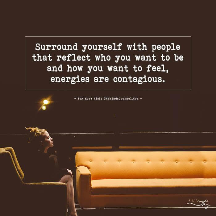 Surround yourself with people that reflect…