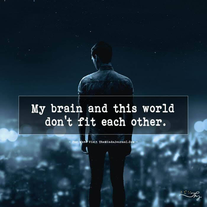 My brain and this world don't fit each other.
