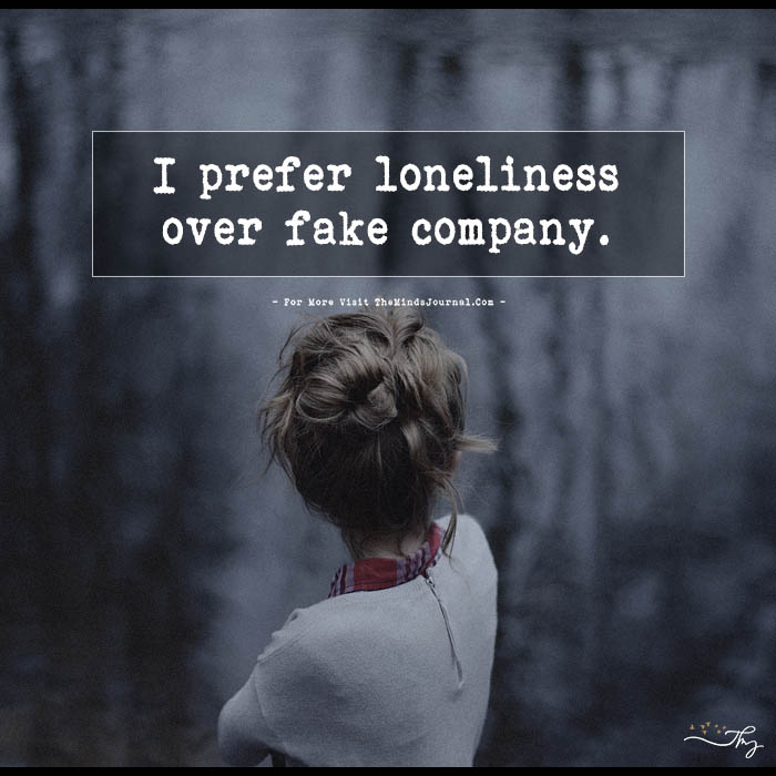 I prefer loneliness over fake company.