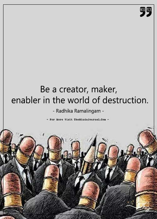 Be a creator, maker, enabler in the world of destruction.