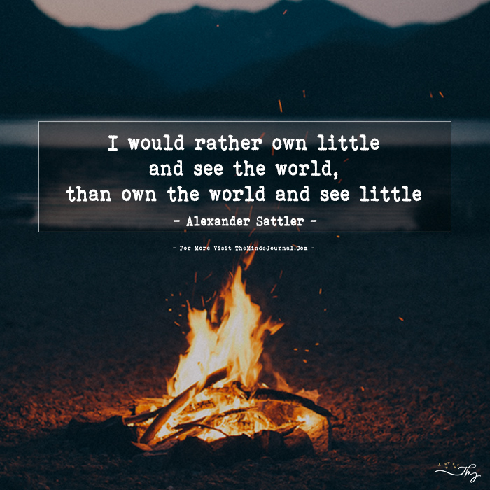 I would rather own little and see the world, than own the world and see little.