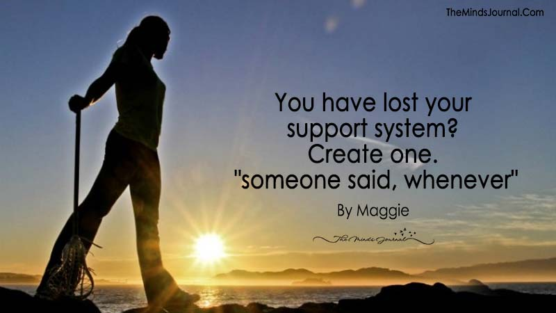 "You have lost your support system? Create one. ""someone said, whenever"""