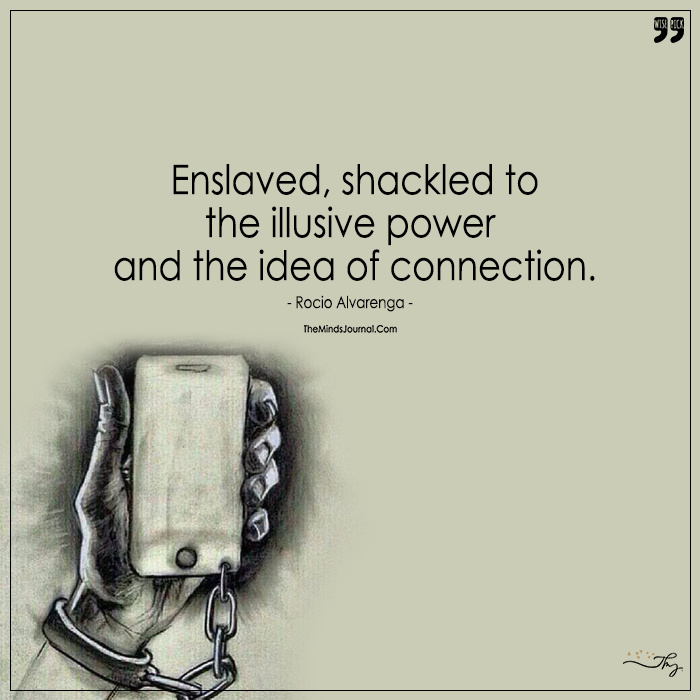 Enslaved, Shackled to the Illusive Power And Idea Of Connection.