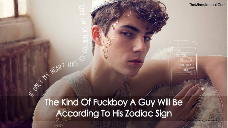 The Kind Of Fuckboy A Guy Will Be (According To His Zodiac Sign)