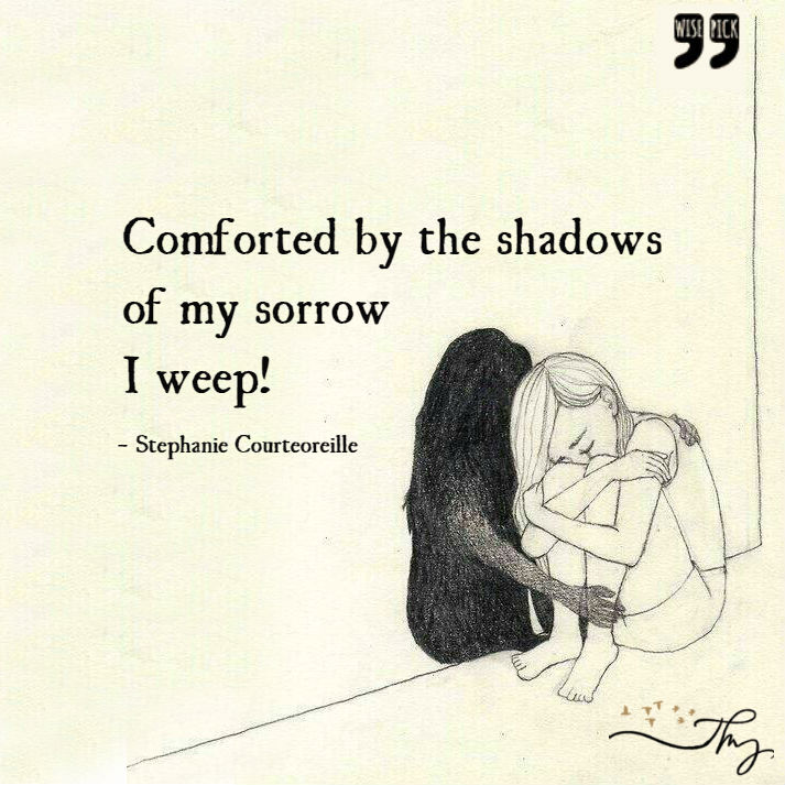 Comforted By The Shadows Of My Sorrow I Weep!