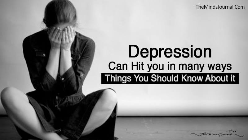 Depression Can Hit You In Many Ways- Things You Should Know About it