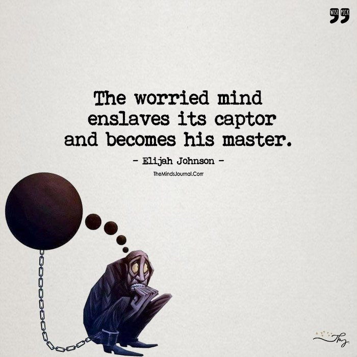 The Worried Mind  Enslaves It's Captor And Becomes His Master.