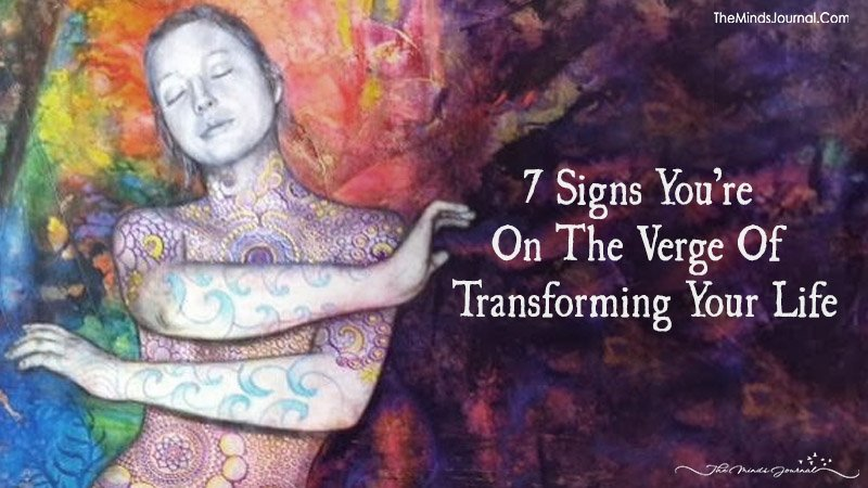 Seven Signs You're On The Verge Of Transforming Your Life