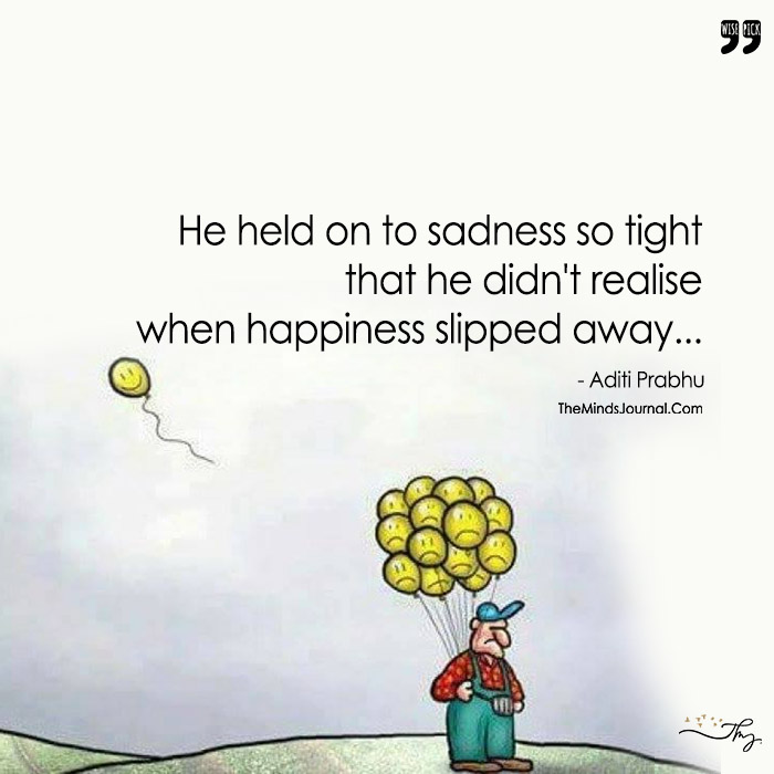 He Held On To Sadness So Tight , That He Didn't Realize When Happiness Slipped Away.