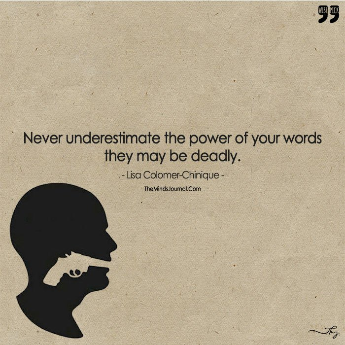 Never Underestimate The Power Of Your Words.....They May Be Deadly.