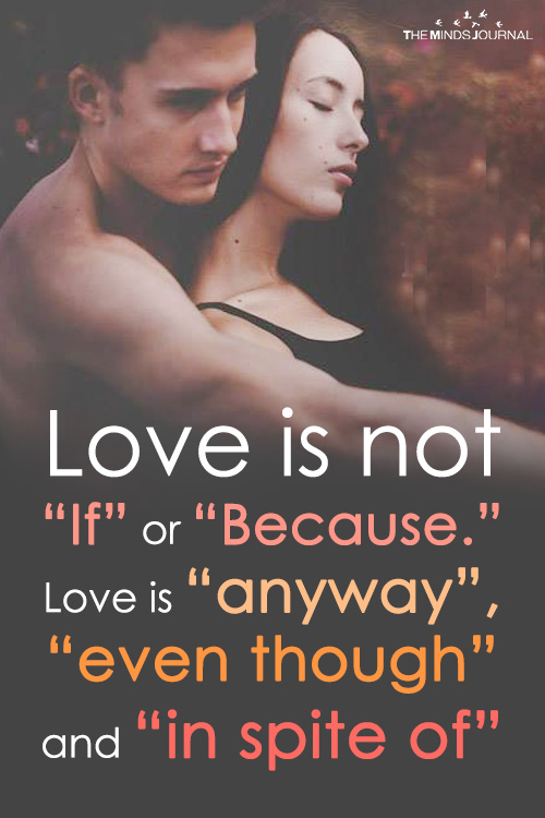 Love is not If or Because. Love is anyway, even though and in spite of
