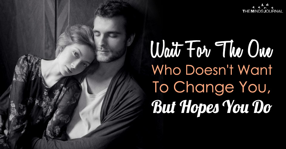 Wait For The One Who Doesn't Want To Change You, But Hopes You Do