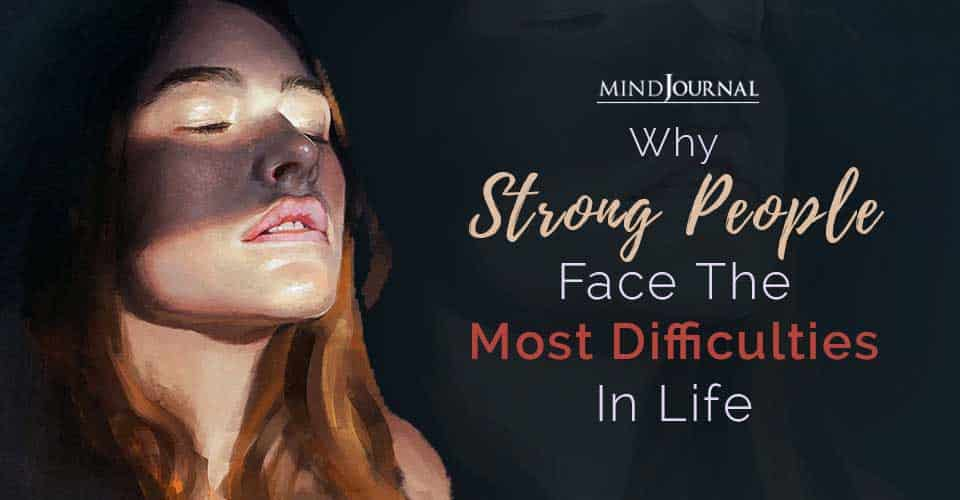 Strong People Face The Most Difficulties In Life