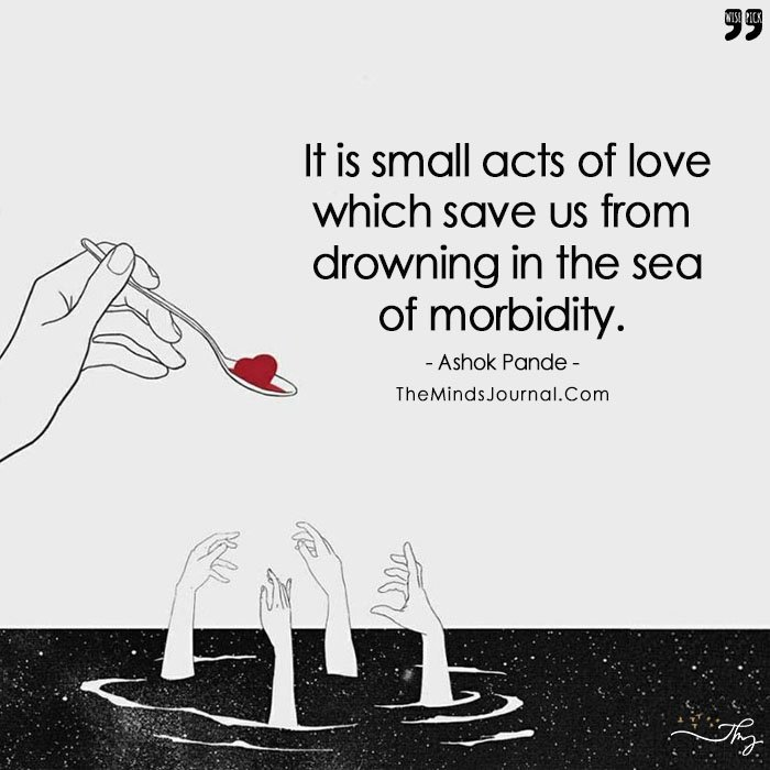 Small Acts Of Love Which Save Us From Drowning In The Sea Of Morbidity