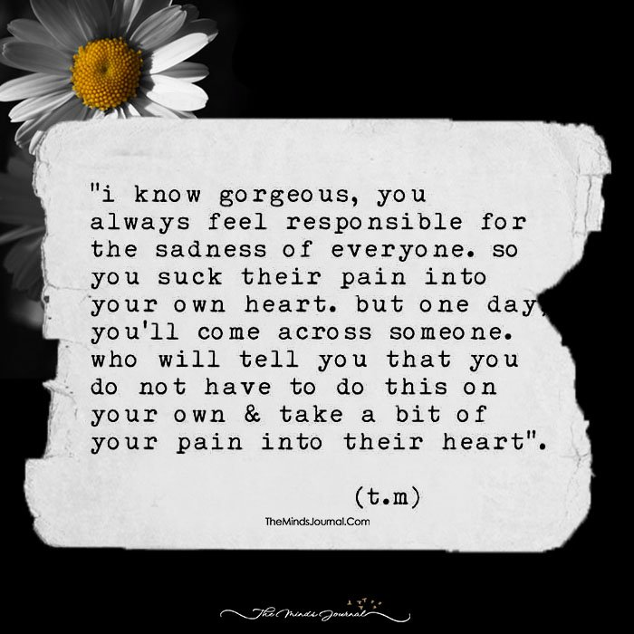Hey Gorgeous, Don't Ever Feel Responsible For The Sadness Of Everyone!
