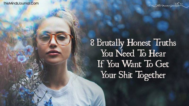 8 Brutally Honest Truths You Need To Hear If You Want To Get Your Shit Together
